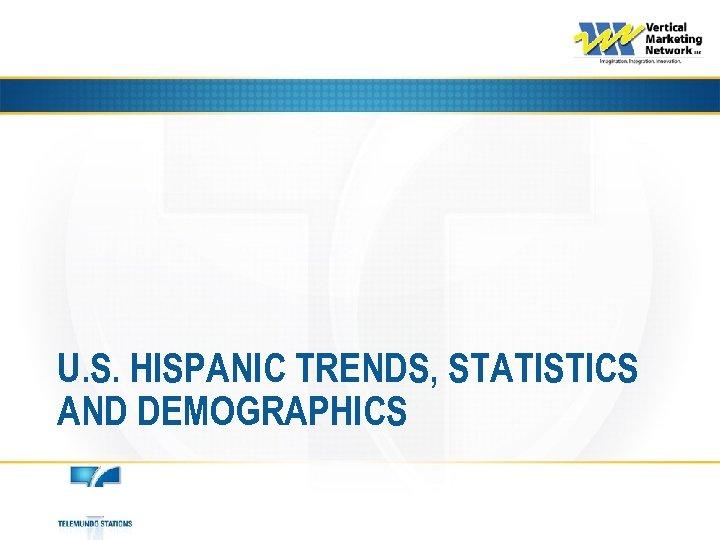 U. S. HISPANIC TRENDS, STATISTICS AND DEMOGRAPHICS