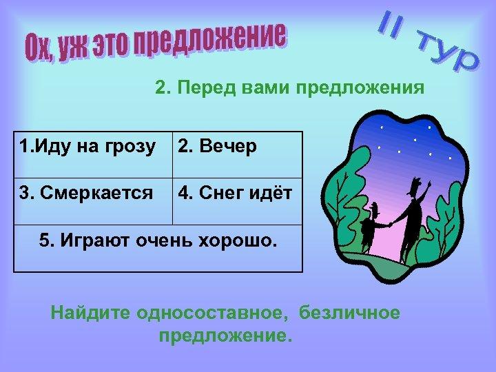 2. Перед вами предложения 1. Иду на грозу 2. Вечер 3. Смеркается 4. Снег