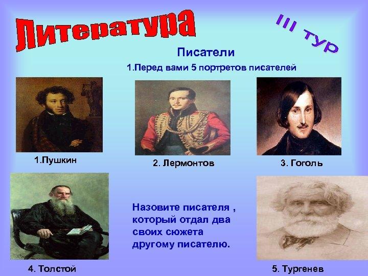 Писатели 1. Перед вами 5 портретов писателей 1. Пушкин 2. Лермонтов 3. Гоголь Назовите