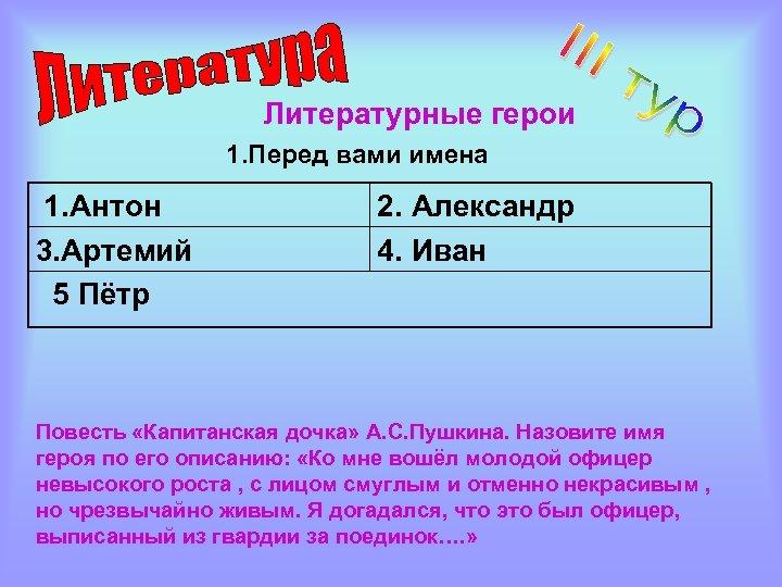 Литературные герои 1. Перед вами имена 1. Антон 3. Артемий 5 Пётр 2. Александр