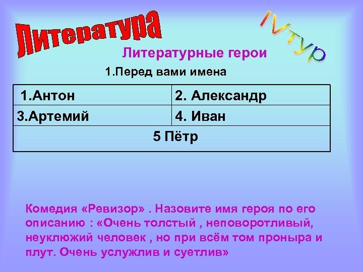 Литературные герои 1. Перед вами имена 1. Антон 3. Артемий 2. Александр 4. Иван
