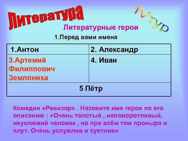 Литературные герои 1. Перед вами имена 1. Антон 3. Артемий Филиппович Земляника 2. Александр