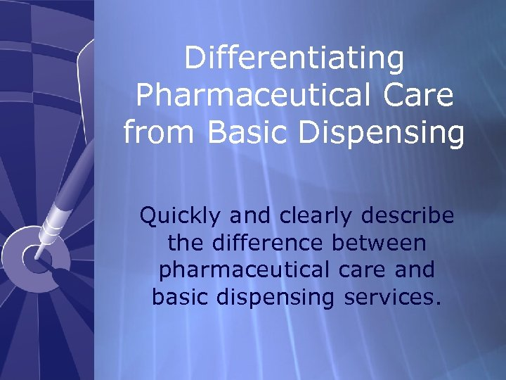 Differentiating Pharmaceutical Care from Basic Dispensing Quickly and clearly describe the difference between pharmaceutical