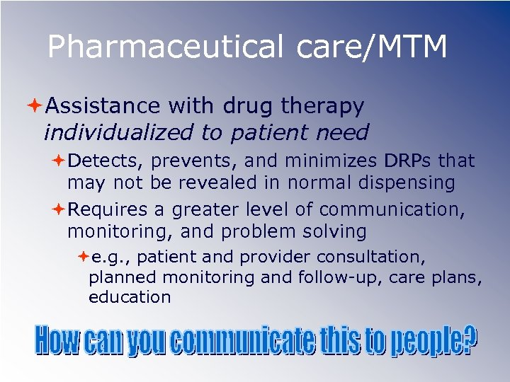 Pharmaceutical care/MTM Assistance with drug therapy individualized to patient need Detects, prevents, and minimizes