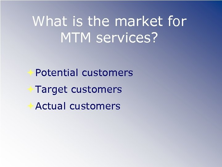 What is the market for MTM services? Potential customers Target customers Actual customers