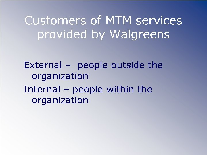 Customers of MTM services provided by Walgreens External – people outside the organization Internal
