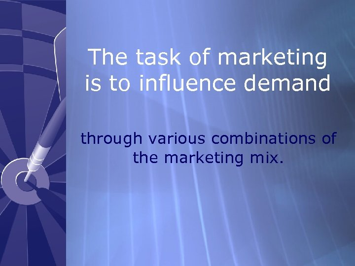 The task of marketing is to influence demand through various combinations of the marketing