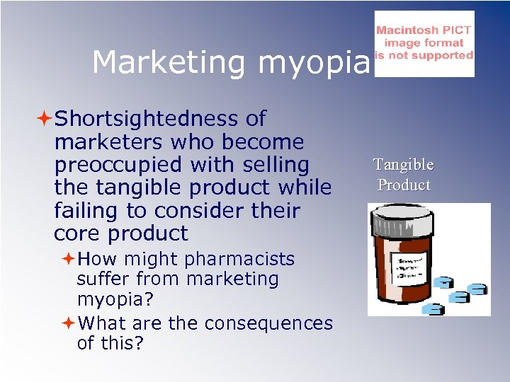 Marketing myopia Shortsightedness of marketers who become preoccupied with selling the tangible product while