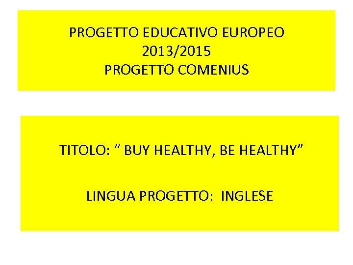 """PROGETTO EDUCATIVO EUROPEO 2013/2015 PROGETTO COMENIUS TITOLO: """" BUY HEALTHY, BE HEALTHY"""" LINGUA PROGETTO:"""