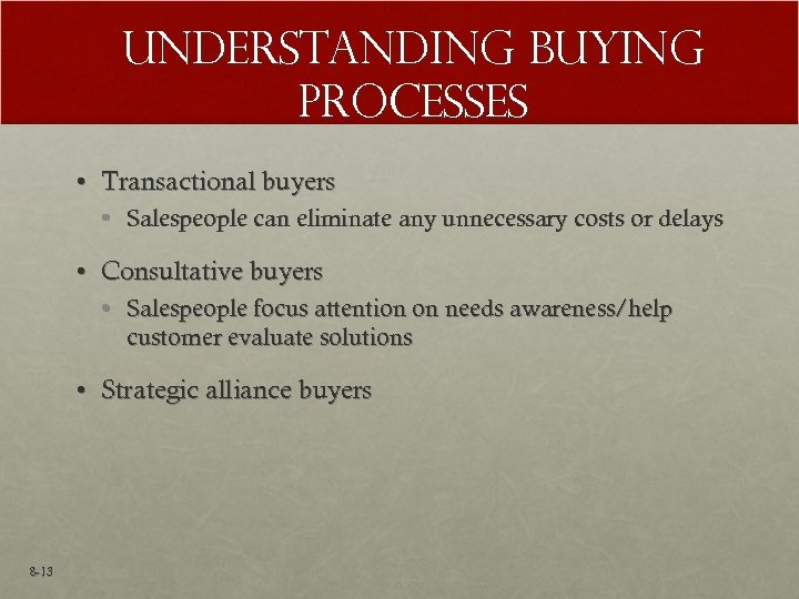 Understanding Buying Processes • Transactional buyers • Salespeople can eliminate any unnecessary costs or