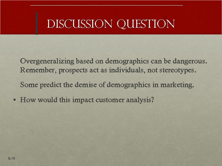 Discussion Question Overgeneralizing based on demographics can be dangerous. Remember, prospects act as individuals,