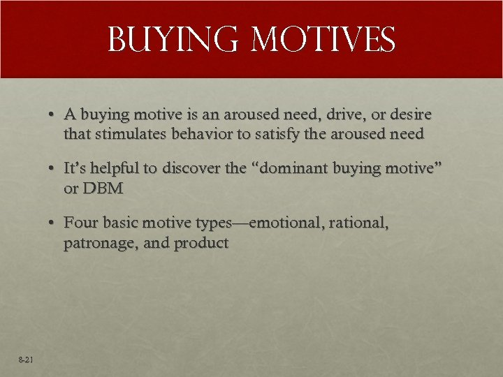Buying Motives • A buying motive is an aroused need, drive, or desire that