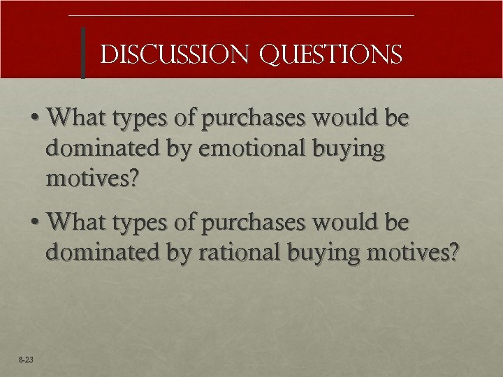 Discussion Questions • What types of purchases would be dominated by emotional buying motives?