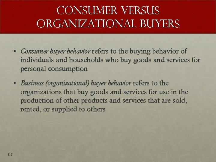 Consumer versus Organizational Buyers • Consumer buyer behavior refers to the buying behavior of