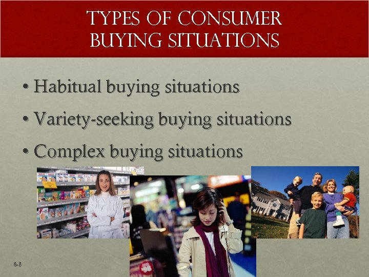 Types of Consumer Buying Situations • Habitual buying situations • Variety-seeking buying situations •