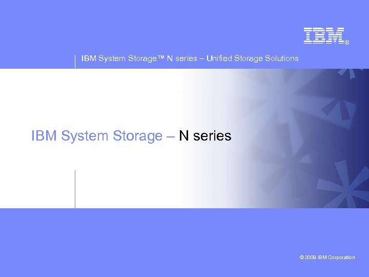 IBM System Storage™ N series – Unified Storage Solutions IBM System Storage – N
