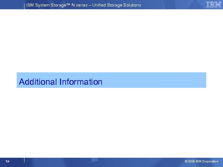 IBM System Storage™ N series – Unified Storage Solutions Additional Information 54 © 2009
