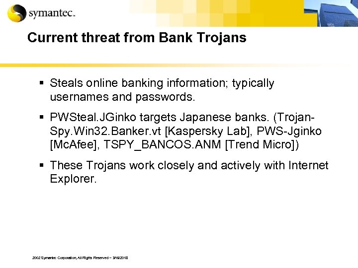 Current threat from Bank Trojans § Steals online banking information; typically usernames and passwords.