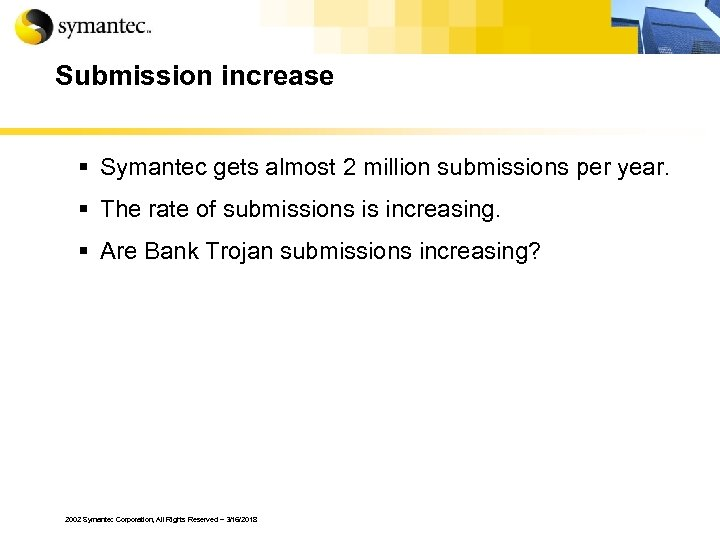Submission increase § Symantec gets almost 2 million submissions per year. § The rate