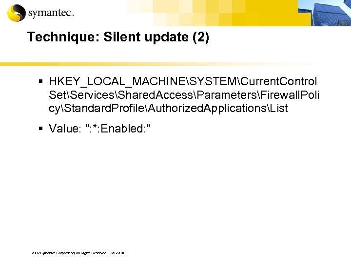Technique: Silent update (2) § HKEY_LOCAL_MACHINESYSTEMCurrent. Control SetServicesShared. AccessParametersFirewall. Poli cyStandard. ProfileAuthorized. ApplicationsList §