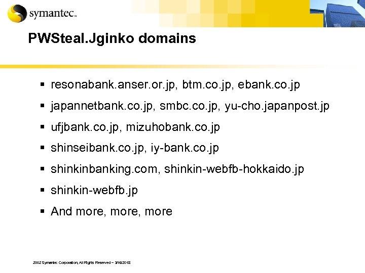 PWSteal. Jginko domains § resonabank. anser. or. jp, btm. co. jp, ebank. co. jp