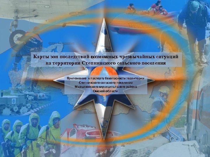 Карты зон последствий возможных чрезвычайных ситуаций на территории Степнинского сельского поселения Приложение к паспорту