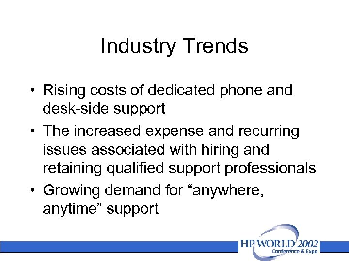 Industry Trends • Rising costs of dedicated phone and desk-side support • The increased