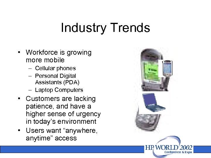 Industry Trends • Workforce is growing more mobile – Cellular phones – Personal Digital