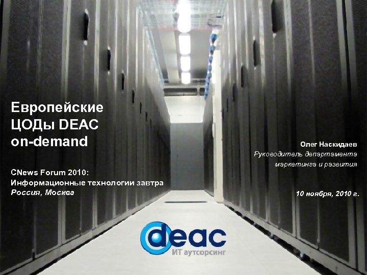 Европейские ЦОДы DEAC on-demand CNews Forum 2010: Информационные технологии завтра Россия, Москва Олег Наскидаев