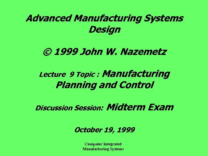 Advanced Manufacturing Systems Design © 1999 John W. Nazemetz Manufacturing Planning and Control Lecture