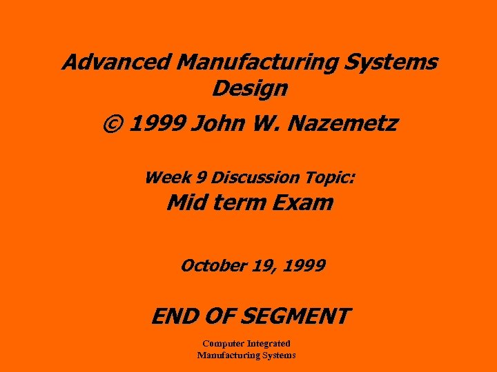 Advanced Manufacturing Systems Design © 1999 John W. Nazemetz Week 9 Discussion Topic: Mid