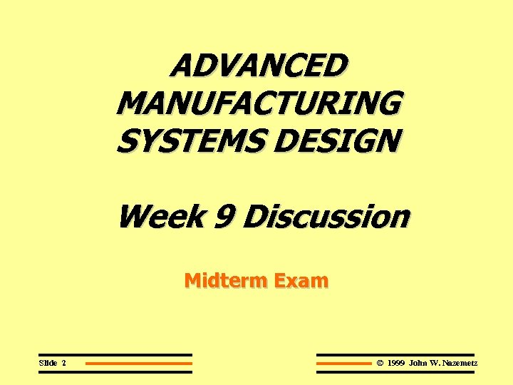 ADVANCED MANUFACTURING SYSTEMS DESIGN Week 9 Discussion Midterm Exam Slide 2 © 1999 John