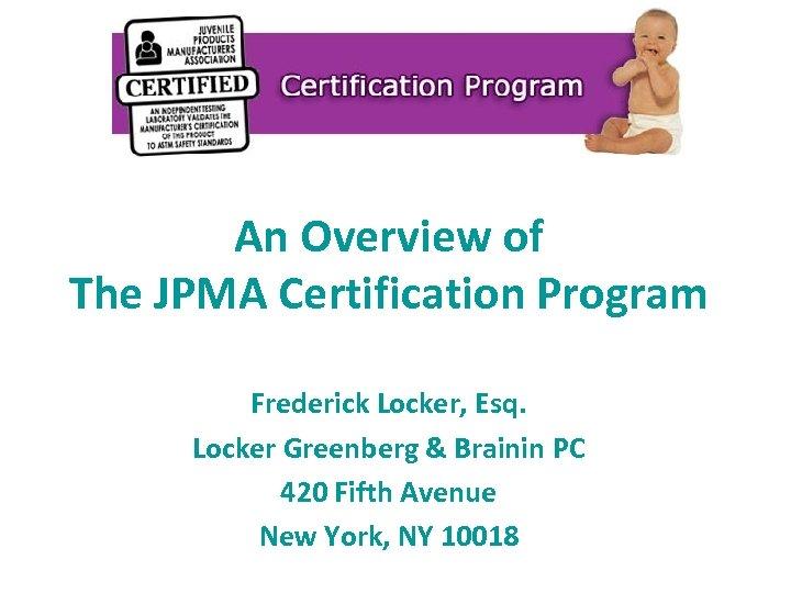 An Overview of The JPMA Certification Program Frederick Locker, Esq. Locker Greenberg & Brainin