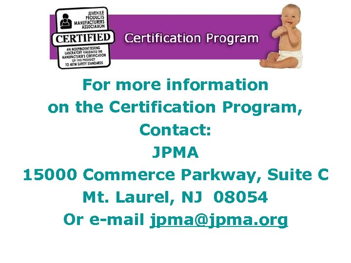 For more information on the Certification Program, Contact: JPMA 15000 Commerce Parkway, Suite C