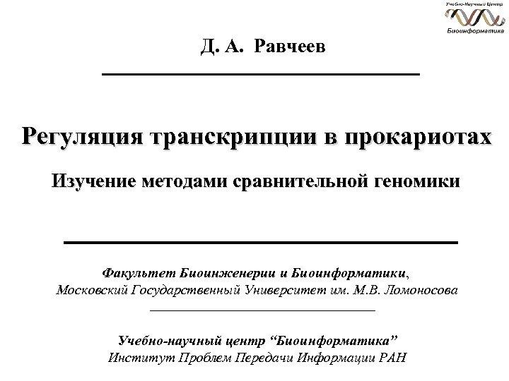 Д. А. Равчеев Регуляция транскрипции в прокариотах Изучение методами сравнительной геномики Факультет Биоинженерии и