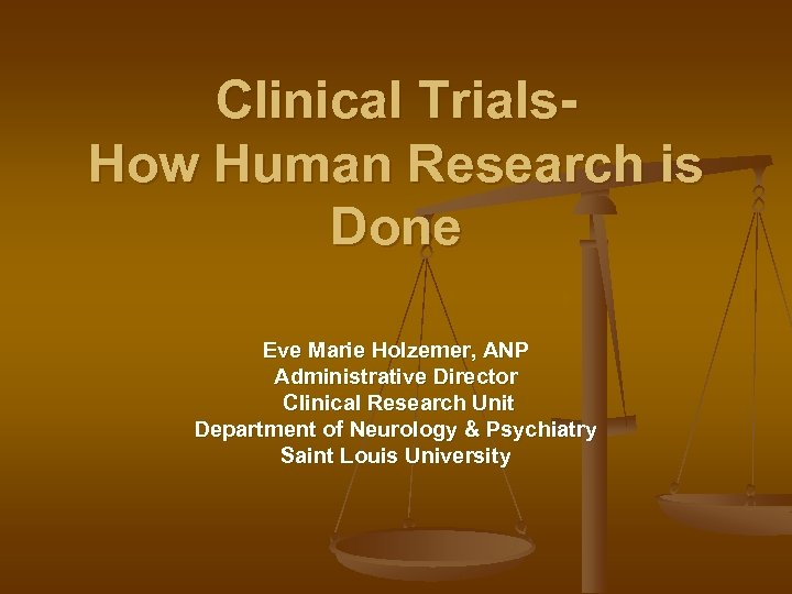 Clinical Trials. How Human Research is Done Eve Marie Holzemer, ANP Administrative Director Clinical