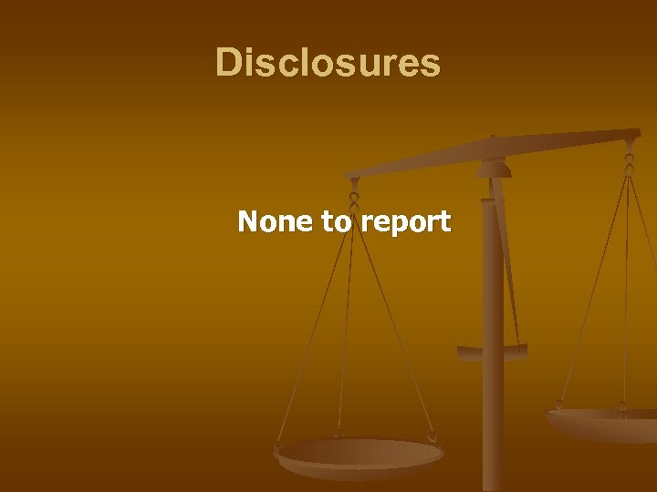 Disclosures None to report