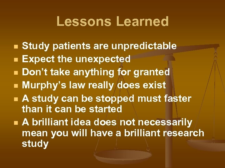 Lessons Learned n n n Study patients are unpredictable Expect the unexpected Don't take