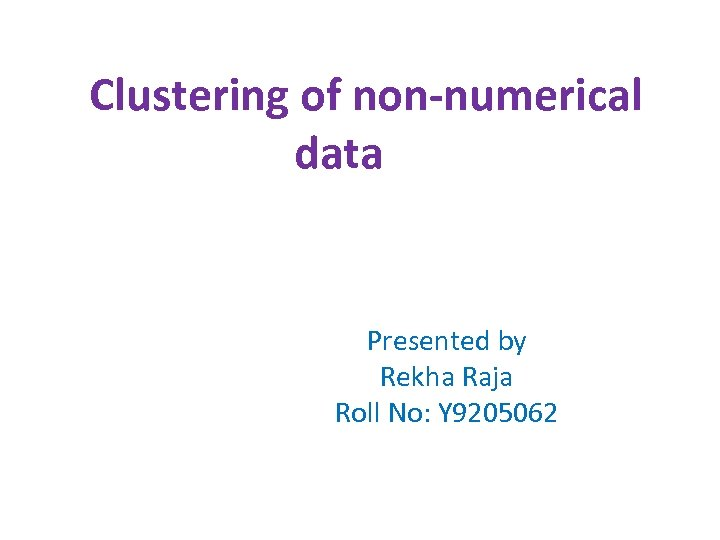 Clustering of non-numerical data Presented by Rekha Raja Roll No: Y 9205062