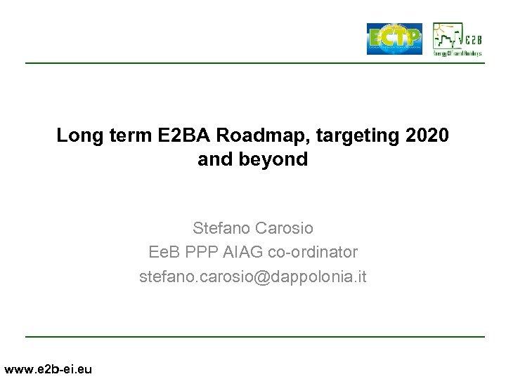Long term E 2 BA Roadmap, targeting 2020 and beyond Stefano Carosio Ee. B
