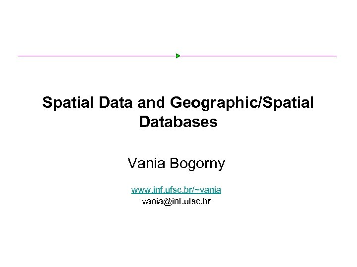Spatial Data and Geographic/Spatial Databases Vania Bogorny www. inf. ufsc. br/~vania@inf. ufsc. br