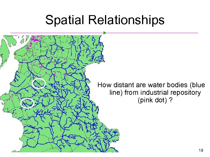 Spatial Relationships How distant are water bodies (blue line) from industrial repository (pink dot)
