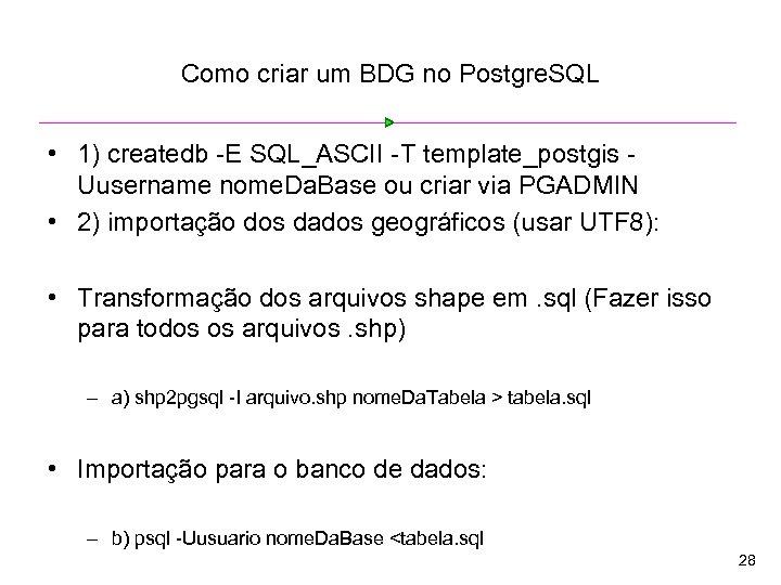 Como criar um BDG no Postgre. SQL • 1) createdb -E SQL_ASCII -T template_postgis