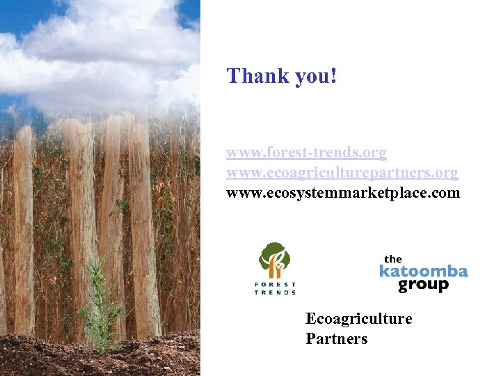 Thank you! www. forest-trends. org www. ecoagriculturepartners. org www. ecosystemmarketplace. com Ecoagriculture Partners