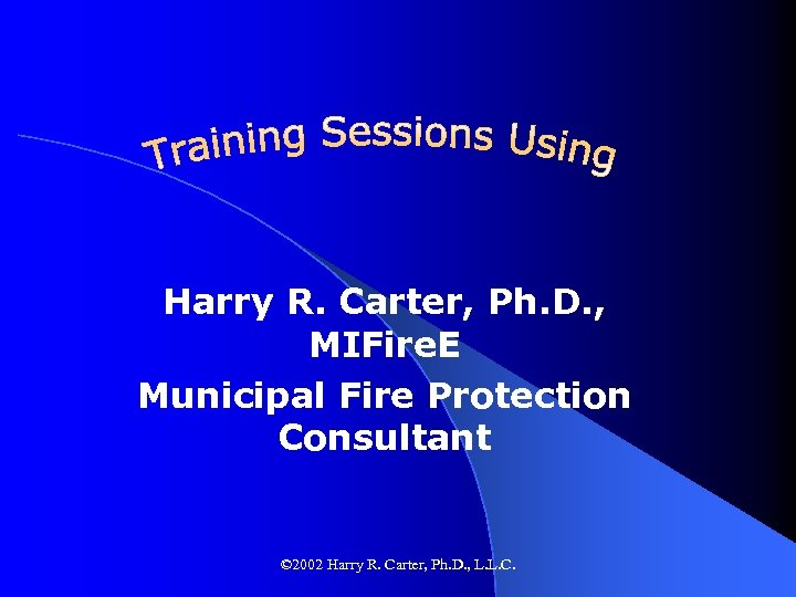 Harry R. Carter, Ph. D. , MIFire. E Municipal Fire Protection Consultant © 2002