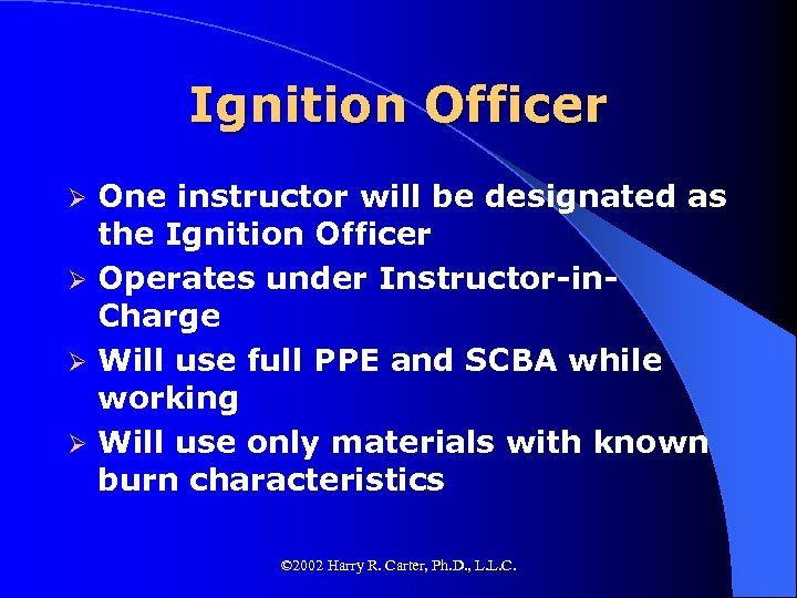 Ignition Officer One instructor will be designated as the Ignition Officer Ø Operates under