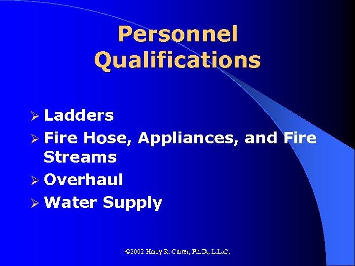 Personnel Qualifications Ø Ladders Ø Fire Hose, Appliances, and Fire Streams Ø Overhaul Ø