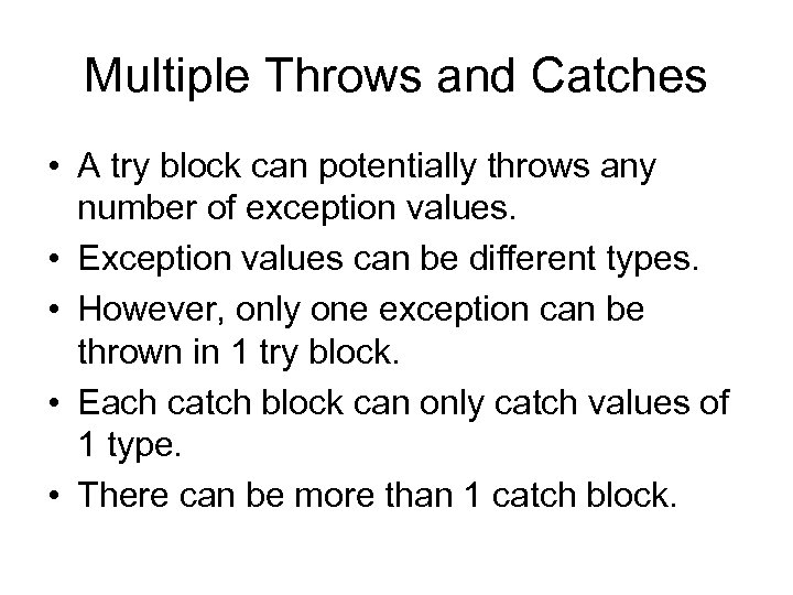 Multiple Throws and Catches • A try block can potentially throws any number of