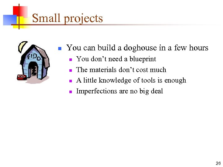Small projects n You can build a doghouse in a few hours n n