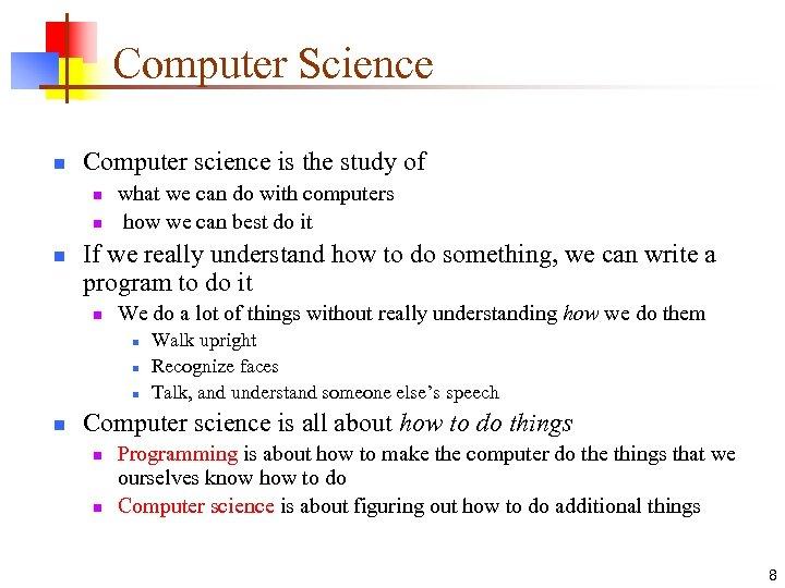 Computer Science n Computer science is the study of n n n what we
